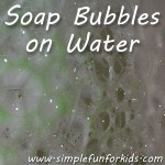 Blow soap bubbles on water - they'll stick around for a long time, look interesting, and be lots of fun to sit in and/or pop!